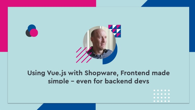 Using Vue.js with Shopware, Frontend made simple – even for backend devs