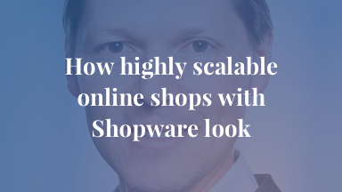How highly scalable online shops with Shopware look