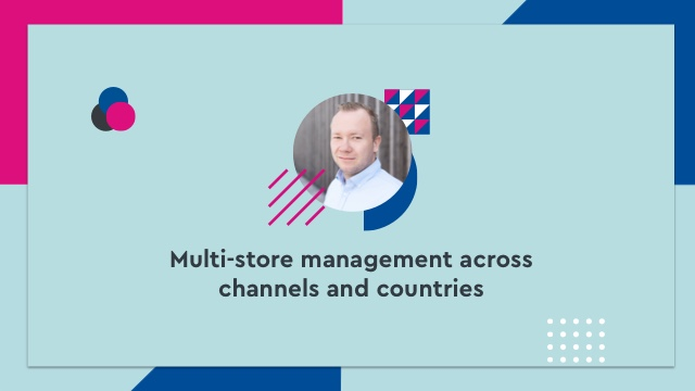 Multi-store management across channels and countries